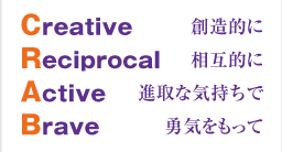 Creative 創造的に Reciprocal 相互的に Active 進取な気持ちで Brave 勇気をもって
